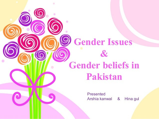 Gender Issues & Gender beliefs in Pakistan Presented Arshia kanwal & Hina gul