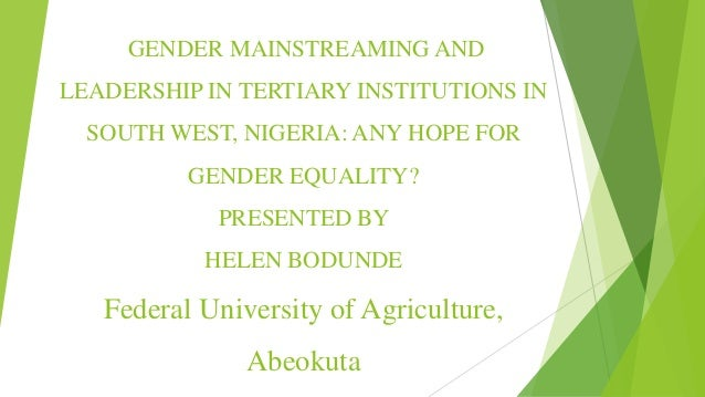 GENDER MAINSTREAMING AND LEADERSHIP IN TERTIARY INSTITUTIONS IN SOUTH WEST, NIGERIA: ANY HOPE FOR GENDER EQUALITY? PRESENT...