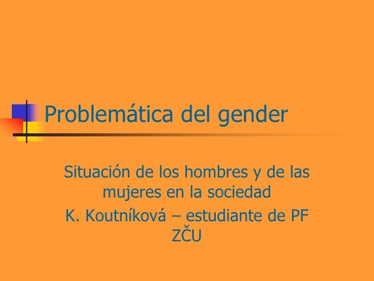 Problemática del gender Situación de los hombres y de las      mujeres en la sociedad K. Koutníková – estudiante de PF    ...