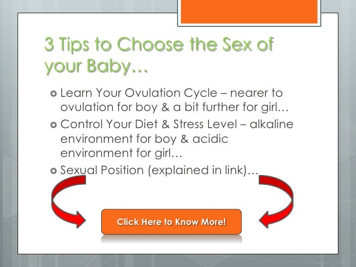 3 Tips to Choose the Sex ofyour Baby… Learn Your Ovulation Cycle – nearer to  ovulation for boy & a bit further for girl…...