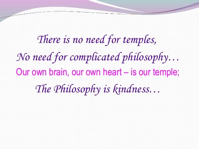 There is no need for temples,No need for complicated philosophy…Our own brain, our own heart – is our temple;     The Phil...