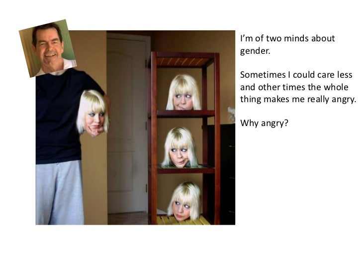 I'm of two minds aboutgender.Sometimes I could care lessand other times the wholething makes me really angry.Why angry?
