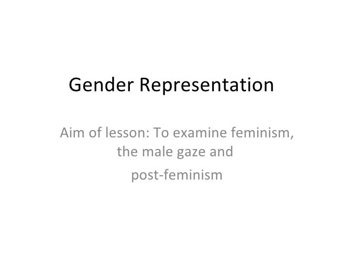 Gender Representation  Aim of lesson: To examine feminism, the male gaze and  post-feminism
