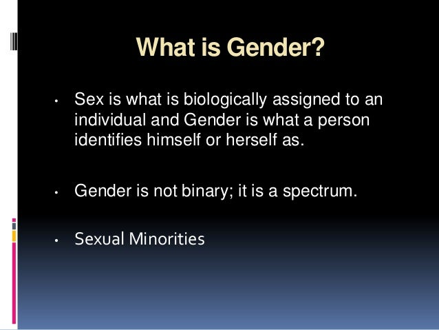 What is Gender?• Sex is what is biologically assigned to anindividual and Gender is what a personidentifies himself or her...