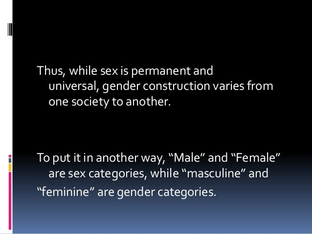 Thus, while sex is permanent anduniversal, gender construction varies fromone society to another.To put it in another way,...