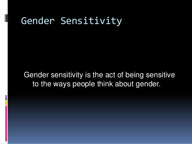 Gender SensitivityGender sensitivity is the act of being sensitiveto the ways people think about gender.