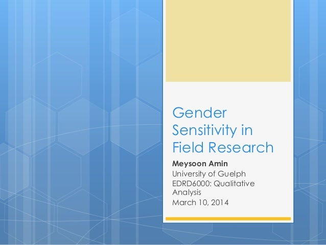 Gender Sensitivity in Field Research Meysoon Amin University of Guelph EDRD6000: Qualitative Analysis March 10, 2014