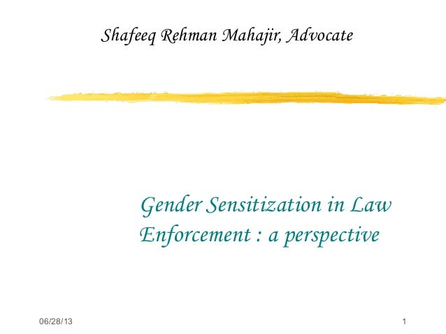 06/28/13 1 Gender Sensitization in Law Enforcement : a perspective Shafeeq Rehman Mahajir, Advocate