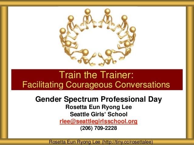 Gender Spectrum Professional Day Rosetta Eun Ryong Lee Seattle Girls' School rlee@seattlegirlsschool.org (206) 709-2228 Tr...