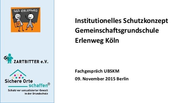Institutionelles Schutzkonzept Gemeinschaftsgrundschule Erlenweg Köln Fachgespräch UBSKM 09. November 2015 Berlin