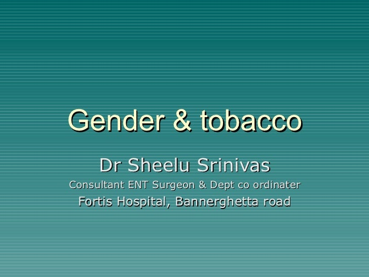 Gender & tobacco Dr Sheelu Srinivas Consultant ENT Surgeon & Dept co ordinater Fortis Hospital, Bannerghetta road