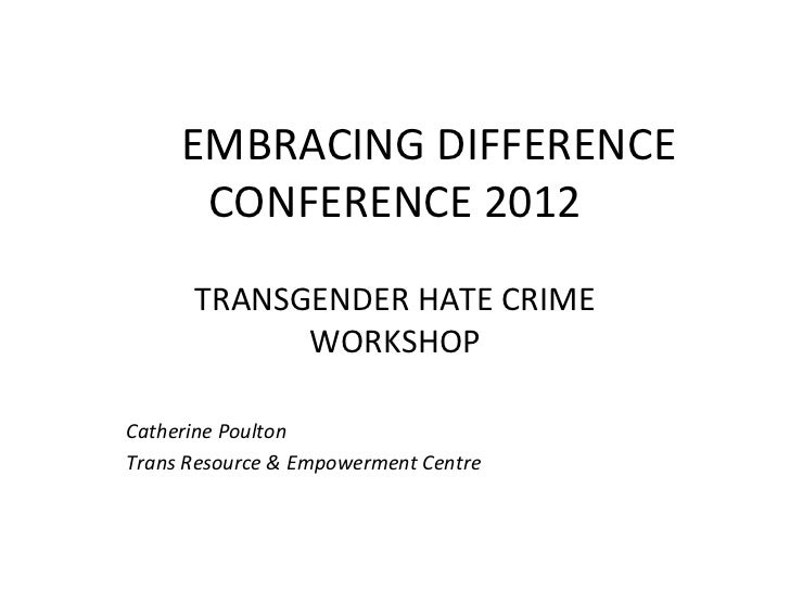 EMBRACING DIFFERENCE      CONFERENCE 2012      TRANSGENDER HATE CRIME            WORKSHOPCatherine PoultonTrans Resource &...