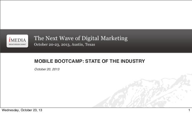 MOBILE BOOTCAMP: STATE OF THE INDUSTRY October 20, 2013  Wednesday, October 23, 13  1