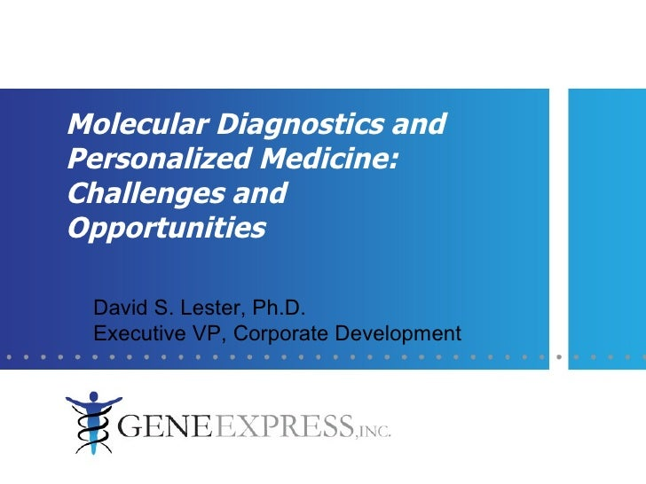 Molecular Diagnostics and Personalized Medicine: Challenges and Opportunities David S. Lester, Ph.D.  Executive VP, Corpor...
