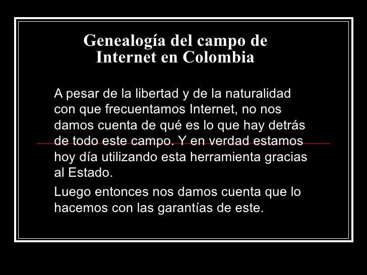 Genealogía del campo de Internet en Colombia A pesar de la libertad y de la naturalidad con que frecuentamos Internet, no ...