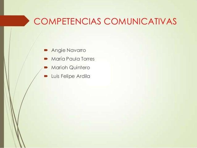 COMPETENCIAS COMUNICATIVAS  Angie Navarro  María Paula Torres  Marioh Quintero  Luis Felipe Ardila