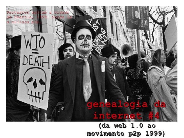 genealogia da internet #4 (da web 1.0 ao movimento p2p 1999) Protestos agitam a cidade de Seattle, 1999. Surge lá a cultur...