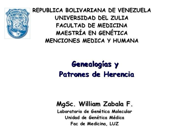 MgSc. William Zabala F. Laboratorio de Genética Molecular Unidad de Genética Médica Fac de Medicina, LUZ Genealogías y Pat...