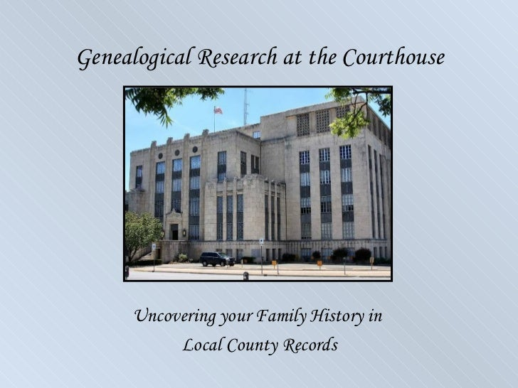Genealogical Research at the Courthouse      Uncovering your Family History in           Local County Records
