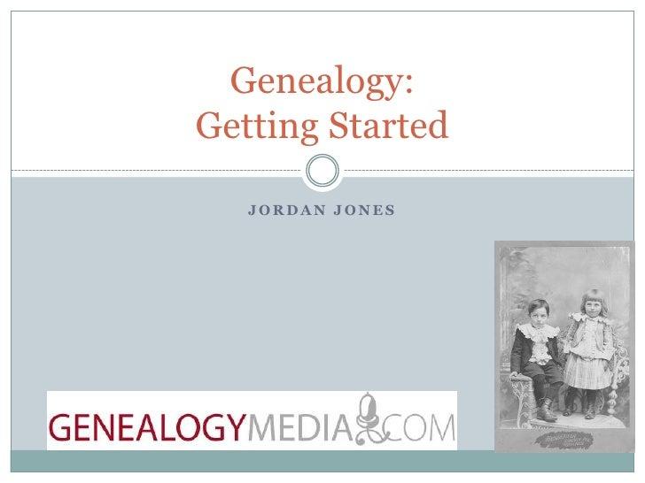 Jordan Jones<br />Genealogy: Getting Started<br />