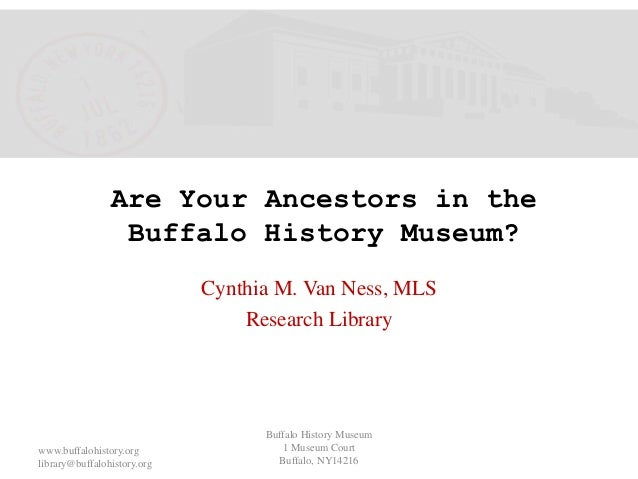 Are Your Ancestors in the Buffalo History Museum? Cynthia M. Van Ness, MLS Research Library Buffalo History Museum 1 Museu...