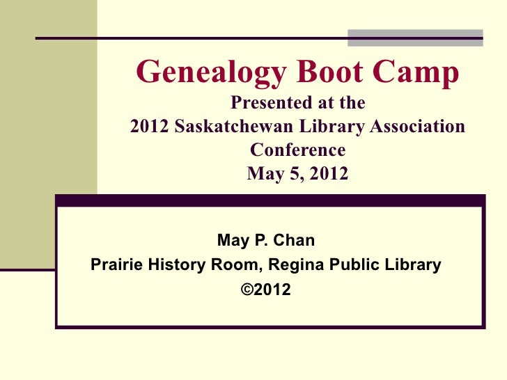 Genealogy Boot Camp               Presented at the    2012 Saskatchewan Library Association                 Conference    ...