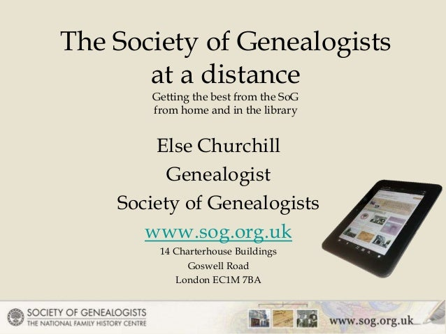 Else Churchill Genealogist Society of Genealogists www.sog.org.uk 14 Charterhouse Buildings Goswell Road London EC1M 7BA T...