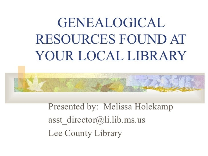 GENEALOGICAL RESOURCES FOUND AT YOUR LOCAL LIBRARY Presented by:  Melissa Holekamp [email_address] Lee County Library