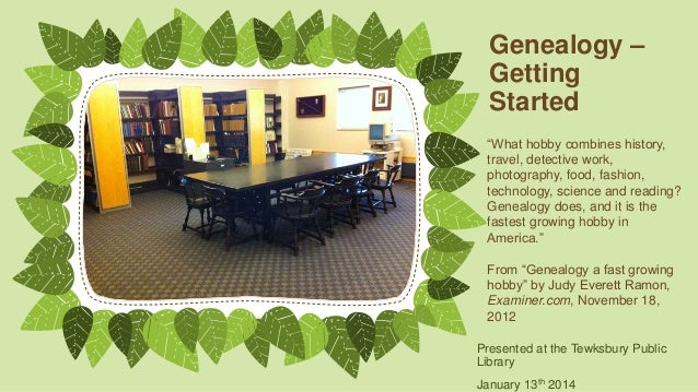 """Genealogy – Getting Started """"What hobby combines history, travel, detective work, photography, food, fashion, technology, ..."""