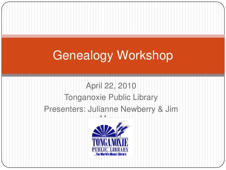 April 22, 2010<br />Tonganoxie Public Library<br />Presenters: Julianne Newberry & Jim Morey<br />Genealogy Workshop<br />
