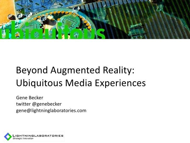 Beyond Augmented Reality: Ubiquitous Media Experiences Gene Becker twitter @genebecker gene@lightninglaboratories.com