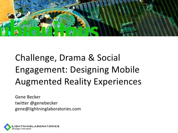 Challenge, Drama & Social Engagement: Designing Mobile Augmented Reality Experiences Gene Becker twitter @genebecker gene@...