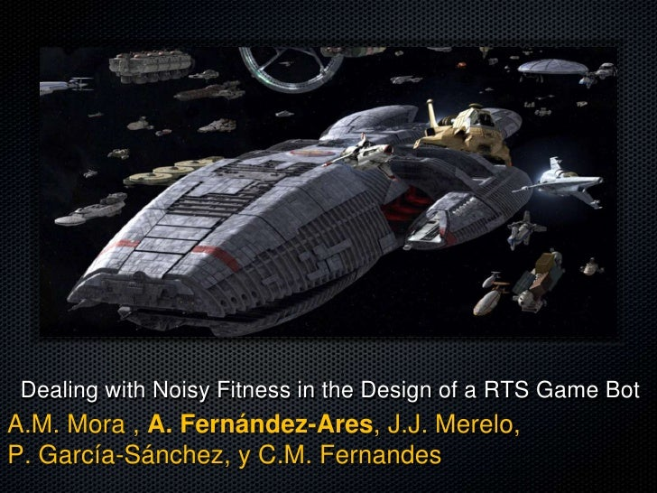 Dealing with Noisy Fitness in the Design of a RTS Game BotA.M. Mora , A. Fernández-Ares, J.J. Merelo,P. García-Sánchez, y ...