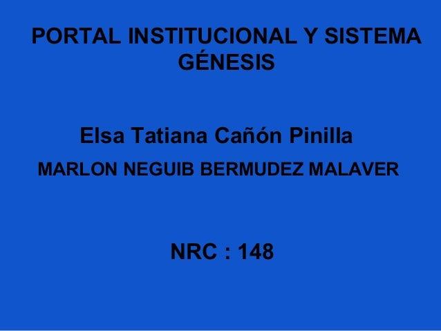 Elsa Tatiana Cañón Pinilla NRC : 148 PORTAL INSTITUCIONAL Y SISTEMA GÉNESIS MARLON NEGUIB BERMUDEZ MALAVER