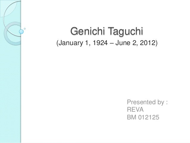 Genichi Taguchi (January 1, 1924 – June 2, 2012) Presented by : REVA BM 012125