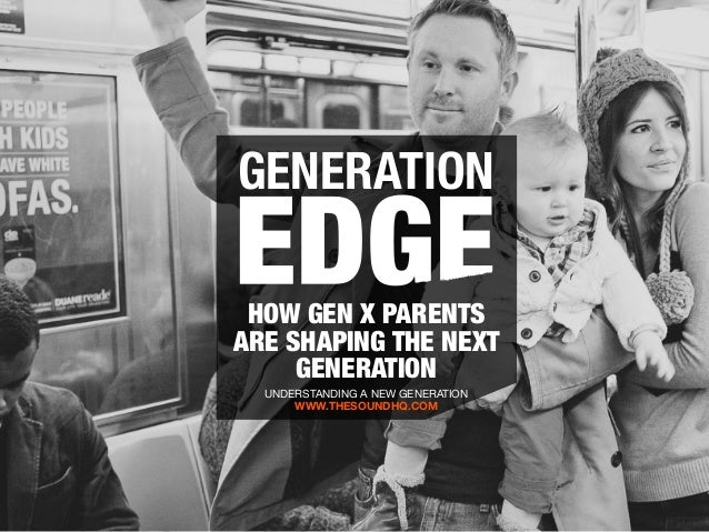 GENERATION HOW GEN X PARENTS ARE SHAPING THE NEXT GENERATION UNDERSTANDING A NEW GENERATION WWW.THESOUNDHQ.COM