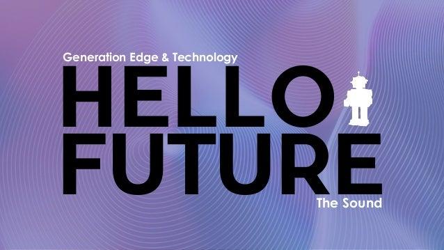 HELLO FUTURE Generation Edge & Technology The Sound