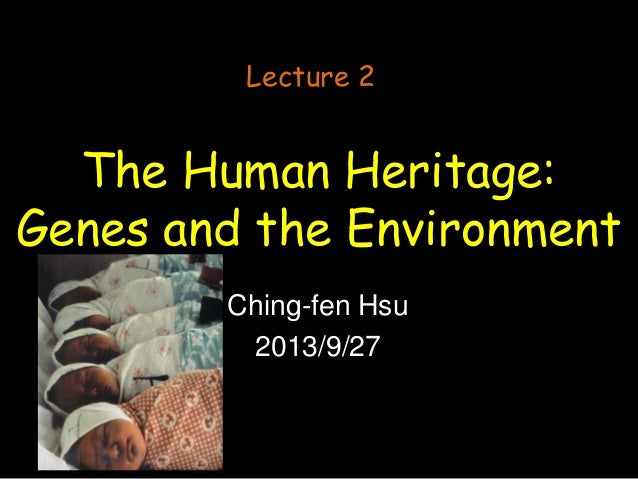 The Human Heritage: Genes and the Environment Ching-fen Hsu 2013/9/27 Lecture 2