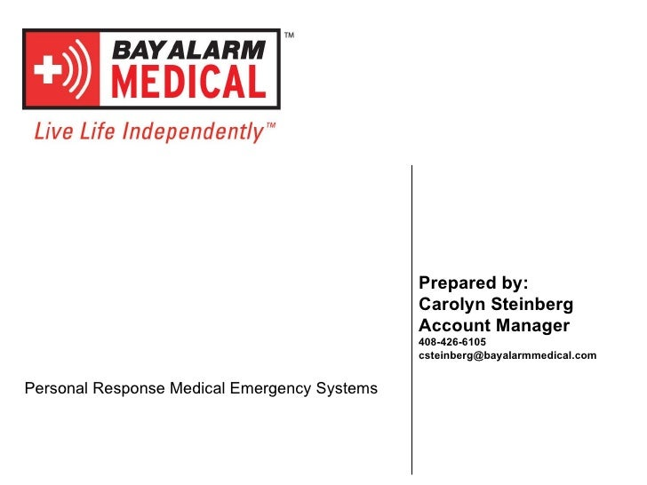 Prepared by: Carolyn Steinberg Account Manager 408-426-6105 [email_address] Personal Response Medical Emergency Systems