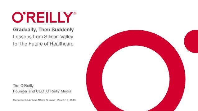 Gradually, Then Suddenly Lessons from Silicon Valley for the Future of Healthcare Tim O'Reilly Founder and CEO, O'Reilly M...
