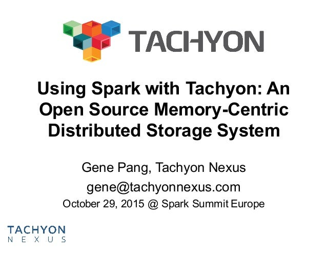 Using Spark with Tachyon: An Open Source Memory-Centric Distributed Storage System Gene Pang, Tachyon Nexus gene@tachyonne...