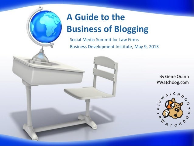 A Guide to theBusiness of BloggingSocial Media Summit for Law FirmsBusiness Development Institute, May 9, 2013By Gene Quin...