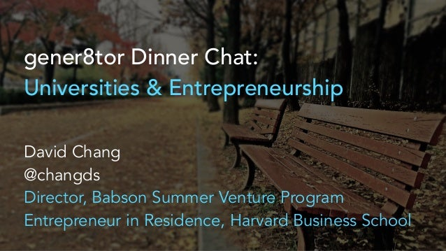 gener8tor Dinner Chat: Universities & Entrepreneurship David Chang @changds Director, Babson Summer Venture Program Entrep...
