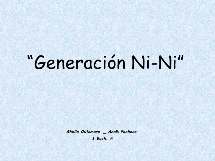 """"""" Generación Ni-Ni"""" Sheila Outomuro  _ Anaïs Pacheco  1 Bach. A"""