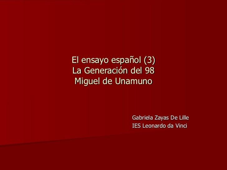 El ensayo español (3) La Generación del 98 Miguel de Unamuno Gabriela Zayas De Lille IES Leonardo da Vinci