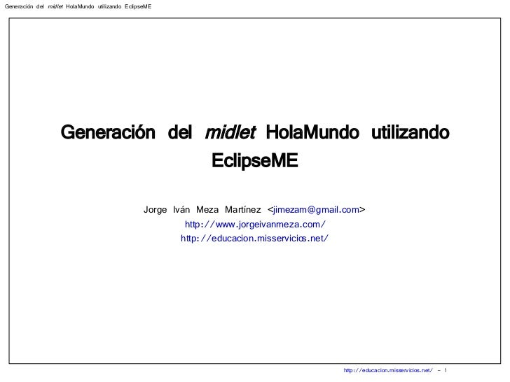 Generación del  midlet  HolaMundo utilizando EclipseME Jorge Iván Meza Martínez < [email_address] > http://www.jorgeivanme...