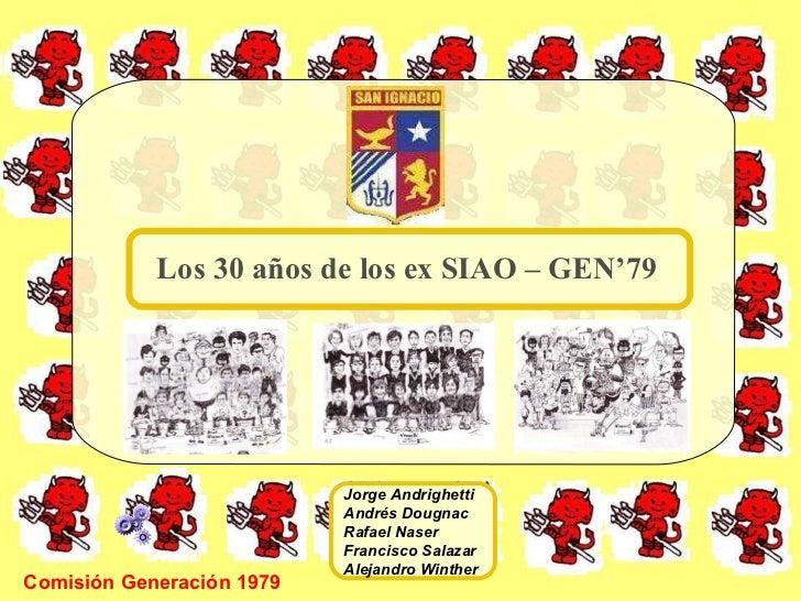 Comisión Generación 1979 Los 30 años de los ex SIAO – GEN'79 Jorge Andrighetti Andrés Dougnac Rafael Naser Francisco Salaz...