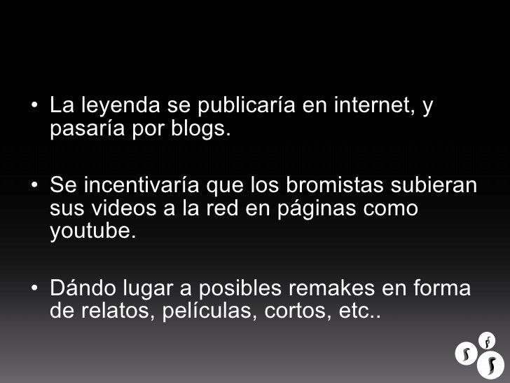 <ul><li>La leyenda se publicaría en internet, y pasaría por blogs. </li></ul><ul><li>Se incentivaría que los bromistas sub...