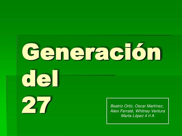 Generación del 27    Beatriz Ortiz, Oscar Martínez,       Aleix Ferraté, Whitney Ventura             Marta López 4 rt A