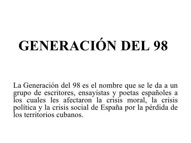 GENERACIÓN DEL 98 LaGeneración del 98es el nombre que se le da a un grupo de escritores, ensayistas y poetas españoles a...